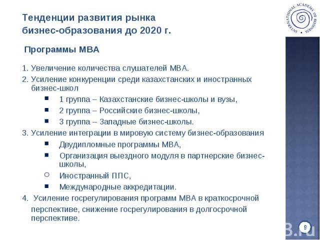 1. Увеличение количества слушателей MBA. 1. Увеличение количества слушателей MBA. 2. Усиление конкуренции среди казахстанских и иностранных бизнес-школ 1 группа – Казахстанские бизнес-школы и вузы, 2 группа – Российские бизнес-школы, 3 группа – Запа…
