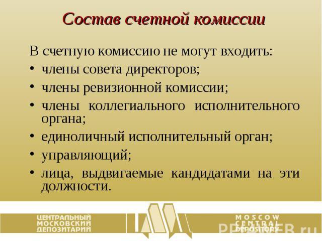 Состав счетной комиссии В счетную комиссию не могут входить: члены совета директоров; члены ревизионной комиссии; члены коллегиального исполнительного органа; единоличный исполнительный орган; управляющий; лица, выдвигаемые кандидатами на эти должности.