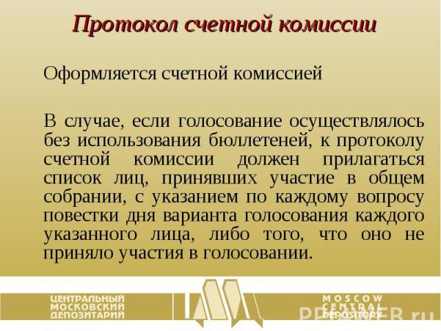 Протокол счетной комиссии Оформляется счетной комиссией В случае, если голосование осуществлялось без использования бюллетеней, к протоколу счетной комиссии должен прилагаться список лиц, принявших участие в общем собрании, с указанием по каждому во…