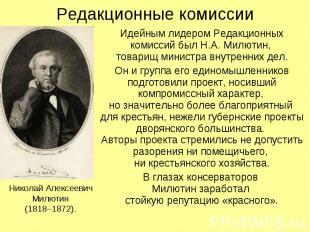 Редакционные комиссии Идейным лидером Редакционных комиссий был Н.А. Милютин, то