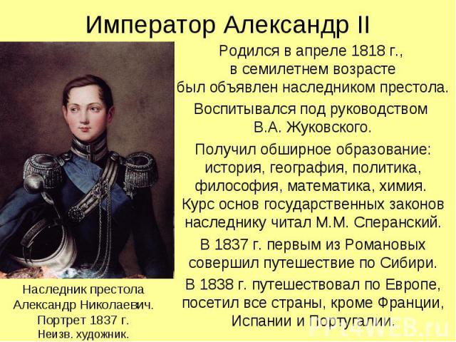 Император Александр II Родился в апреле 1818 г., в семилетнем возрасте был объявлен наследником престола. Воспитывался под руководством В.А. Жуковского. Получил обширное образование: история, география, политика, философия, математика, химия. Курс о…