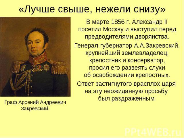 «Лучше свыше, нежели снизу» В марте 1856 г. Александр II посетил Москву и выступил перед предводителями дворянства. Генерал-губернатор А.А.Закревский, крупнейший землевладелец, крепостник и консерватор, просил его развеять слухи об освобождении креп…
