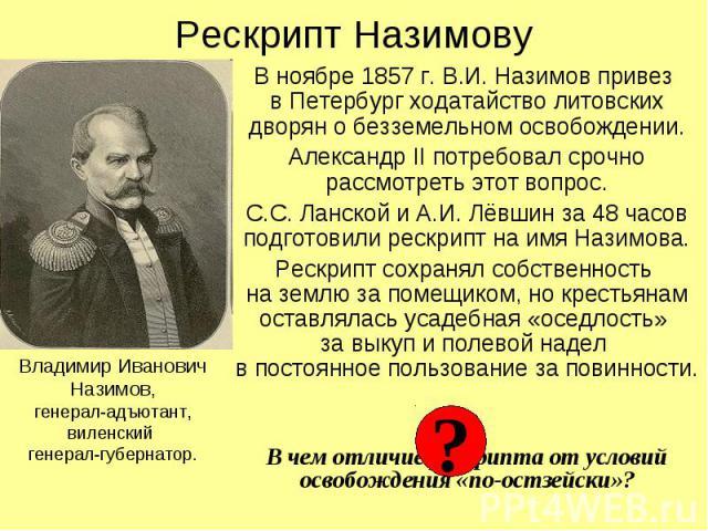 Рескрипт Назимову В ноябре 1857 г. В.И. Назимов привез в Петербург ходатайство литовских дворян о безземельном освобождении. Александр II потребовал срочно рассмотреть этот вопрос. С.С. Ланской и А.И. Лёвшин за 48 часов подготовили рескрипт на имя Н…