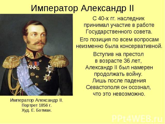 Император Александр II С 40-х гг. наследник принимал участие в работе Государственного совета. Его позиция по всем вопросам неизменно была консервативной. Вступив на престол в возрасте 36 лет, Александр II был намерен продолжать войну. Лишь после па…