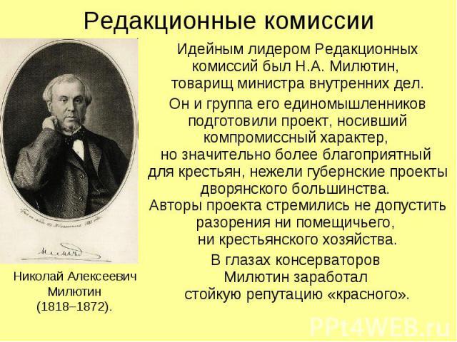 Редакционные комиссии Идейным лидером Редакционных комиссий был Н.А. Милютин, товарищ министра внутренних дел. Он и группа его единомышленников подготовили проект, носивший компромиссный характер, но значительно более благоприятный для крестьян, неж…