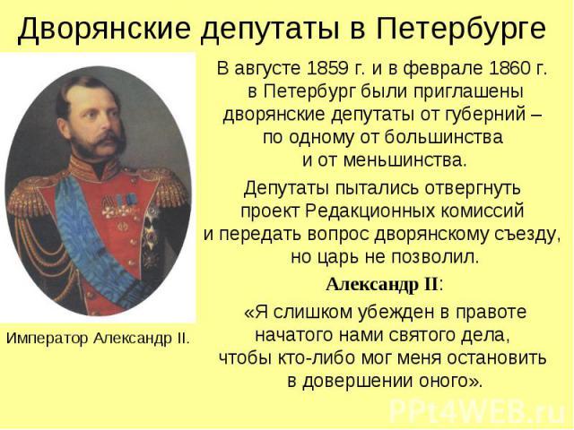 Дворянские депутаты в Петербурге В августе 1859 г. и в феврале 1860 г. в Петербург были приглашены дворянские депутаты от губерний – по одному от большинства и от меньшинства. Депутаты пытались отвергнуть проект Редакционных комиссий и передать вопр…