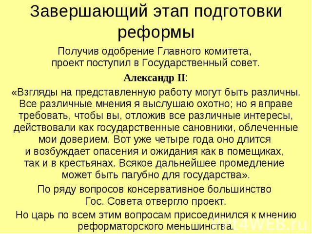 Завершающий этап подготовки реформы Получив одобрение Главного комитета, проект поступил в Государственный совет. Александр II: «Взгляды на представленную работу могут быть различны. Все различные мнения я выслушаю охотно; но я вправе требовать, что…