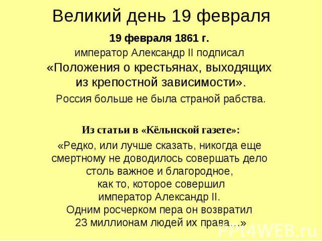 Великий день 19 февраля 19 февраля 1861 г. император Александр II подписал «Положения о крестьянах, выходящих из крепостной зависимости». Россия больше не была страной рабства. Из статьи в «Кёльнской газете»: «Редко, или лучше сказать, никогда еще с…