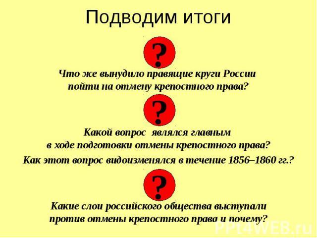 Подводим итоги Что же вынудило правящие круги России пойти на отмену крепостного права? Какой вопрос являлся главным в ходе подготовки отмены крепостного права? Как этот вопрос видоизменялся в течение 1856–1860 гг.? Какие слои российского общества в…