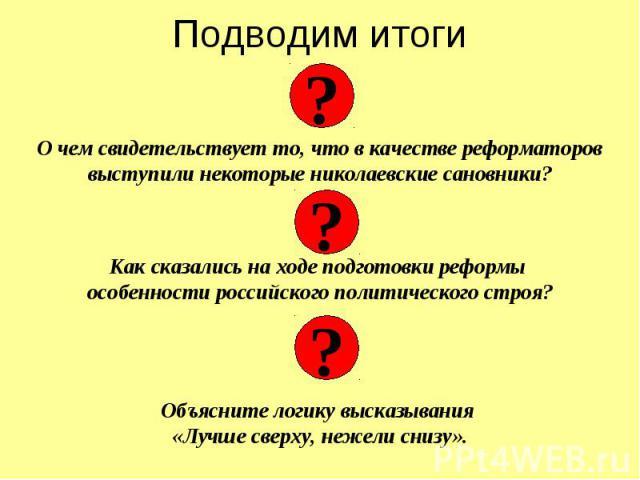 Подводим итоги О чем свидетельствует то, что в качестве реформаторов выступили некоторые николаевские сановники? Как сказались на ходе подготовки реформы особенности российского политического строя? Объясните логику высказывания «Лучше сверху, нежел…