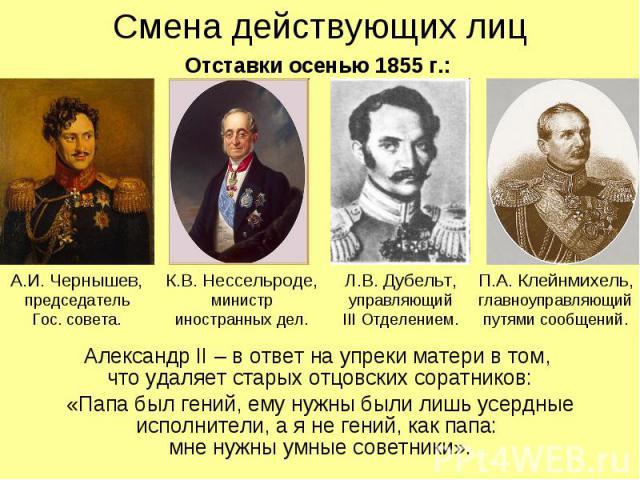 Смена действующих лиц Александр II – в ответ на упреки матери в том, что удаляет старых отцовских соратников: «Папа был гений, ему нужны были лишь усердные исполнители, а я не гений, как папа: мне нужны умные советники».