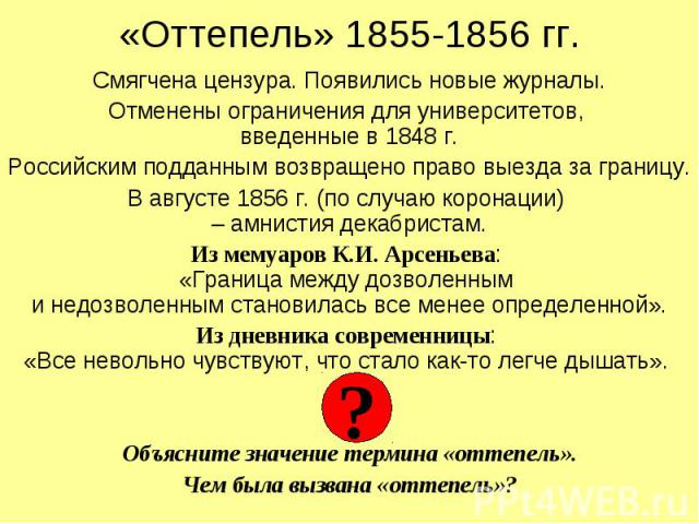 «Оттепель» 1855-1856 гг. Смягчена цензура. Появились новые журналы. Отменены ограничения для университетов, введенные в 1848 г. Российским подданным возвращено право выезда за границу. В августе 1856 г. (по случаю коронации) – амнистия декабристам. …