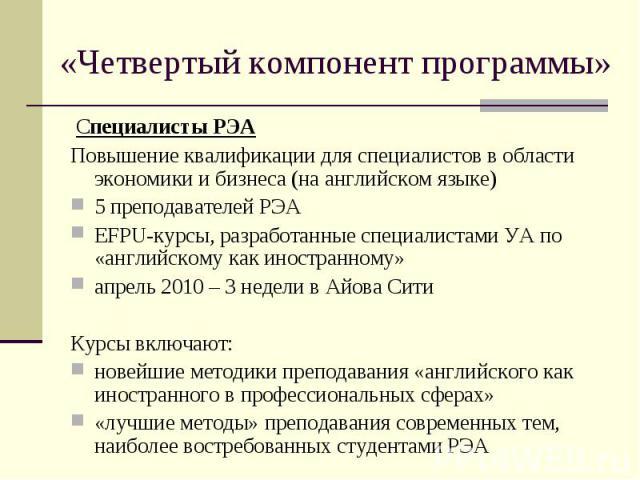 Специалисты РЭА Специалисты РЭА Повышение квалификации для специалистов в области экономики и бизнеса (на английском языке) 5 преподавателей РЭА EFPU-курсы, разработанные специалистами УА по «английскому как иностранному» апрель 2010 – 3 недели в Ай…