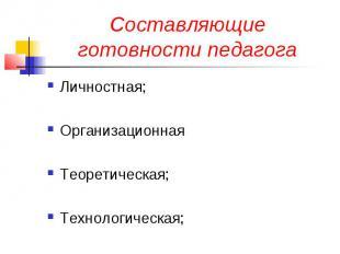 Составляющие готовности педагога Личностная; Организационная Теоретическая; Техн