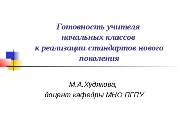Готовность учителя начальных классов к реализации стандартов нового поколения М.А.Худякова, доцент кафедры МНО ПГПУ