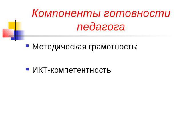 Компоненты готовности педагога Методическая грамотность; ИКТ-компетентность
