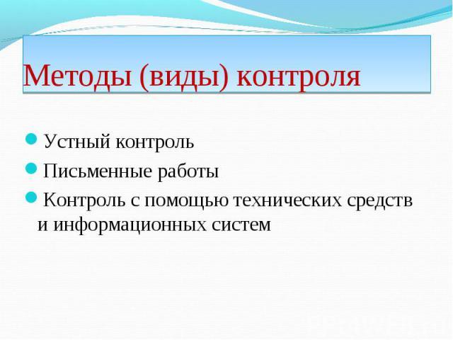 Устный контроль Устный контроль Письменные работы Контроль с помощью технических средств и информационных систем