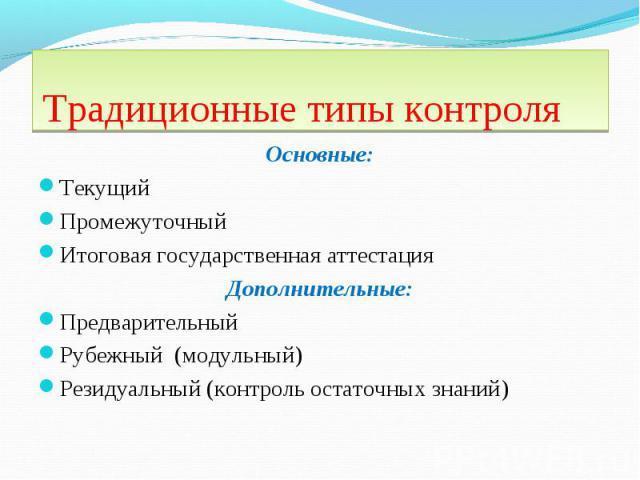 Основные: Основные: Текущий Промежуточный Итоговая государственная аттестация Дополнительные: Предварительный Рубежный (модульный) Резидуальный (контроль остаточных знаний)
