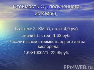 В аптеке 3г KMnO4 стоит 4,9 руб, значит 1г стоит 1,63 руб. Рассчитываем стоимост