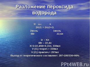 1г MnO2 х 2Н2О2 = 2Н2О+О2 2моль 1моль 68г 22,4л 1г – Хл 68г – 22,4л Х=1•22,4/68=