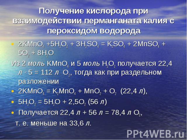 2KMnO4 +5H2O2 + 3H2SO4 = K2SO4 + 2MnSO4 + 5O2 + 8H2O 2KMnO4 +5H2O2 + 3H2SO4 = K2SO4 + 2MnSO4 + 5O2 + 8H2O Из 2 моль KMnO4 и 5 моль H2O2 получается 22,4 л · 5 = 112 л О2, тогда как при раздельном разложении 2KMnO4 = K2MnO4 + MnO2 + O2 (22,4 л), 5H2O2…