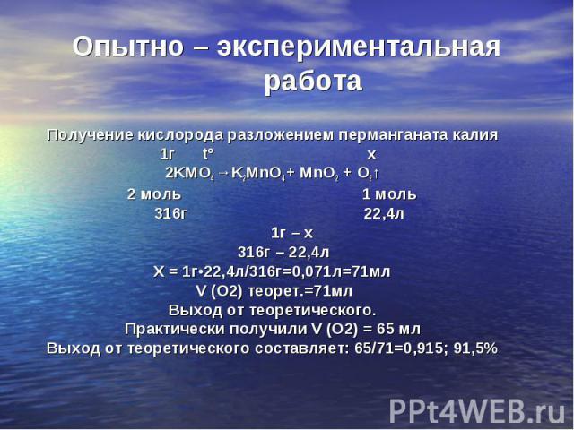 Получение кислорода разложением перманганата калия Получение кислорода разложением перманганата калия 1г t° х 2KMO4 →K2MnO4 + MnO2 + O2↑ 2 моль 1 моль 316г 22,4л 1г – х 316г – 22,4л Х = 1г•22,4л/316г=0,071л=71мл V (О2) теорет.=71мл Выход от теоретич…