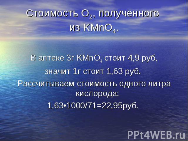 В аптеке 3г KMnO4 стоит 4,9 руб, значит 1г стоит 1,63 руб. Рассчитываем стоимость одного литра кислорода: 1,63•1000/71=22,95руб.