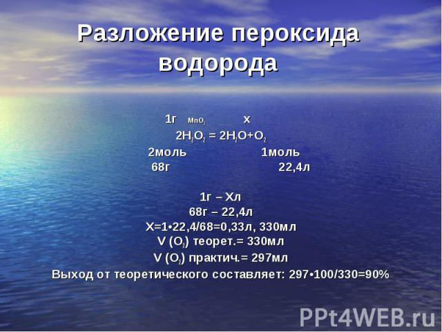 1г MnO2 х 2Н2О2 = 2Н2О+О2 2моль 1моль 68г 22,4л 1г – Хл 68г – 22,4л Х=1•22,4/68=0,33л, 330мл V (О2) теорет.= 330мл V (О2) практич.= 297мл Выход от теоретического составляет: 297•100/330=90%