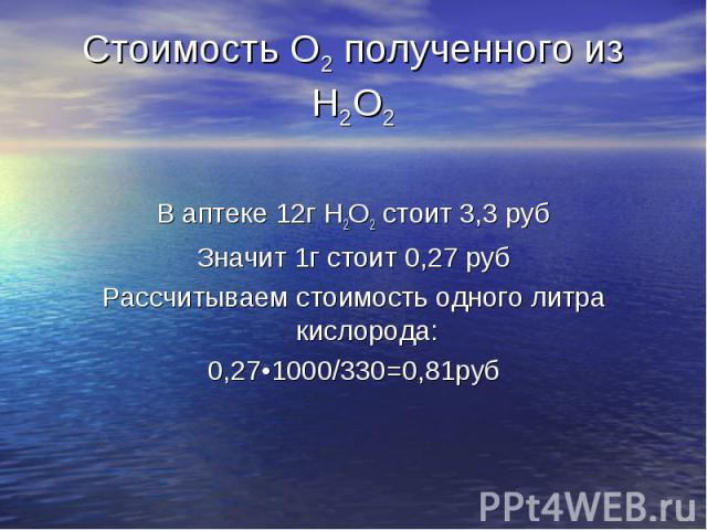 В аптеке 12г Н2О2 стоит 3,3 руб Значит 1г стоит 0,27 руб Рассчитываем стоимость одного литра кислорода: 0,27•1000/330=0,81руб