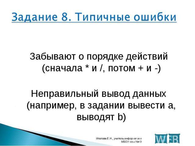 Забывают о порядке действий (сначала * и /, потом + и -) Неправильный вывод данных (например, в задании вывести а, выводят b)