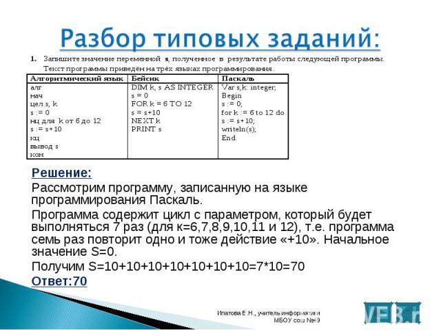 Решение: Решение: Рассмотрим программу, записанную на языке программирования Паскаль. Программа содержит цикл с параметром, который будет выполняться 7 раз (для к=6,7,8,9,10,11 и 12), т.е. программа семь раз повторит одно и тоже действие «+10». Нача…