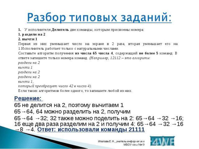 Решение: Решение: 65 не делится на 2, поэтому вычитаем 1 65→64, 64 можно разделить на 2, получим 65→64 →32; 32 также можно поделить на 2: 65→64 →32 →16; 16 еще два раза разделим на 2 и получим 4: 65→64 →32 →16 →8 →4. Ответ: использовали команды 21111