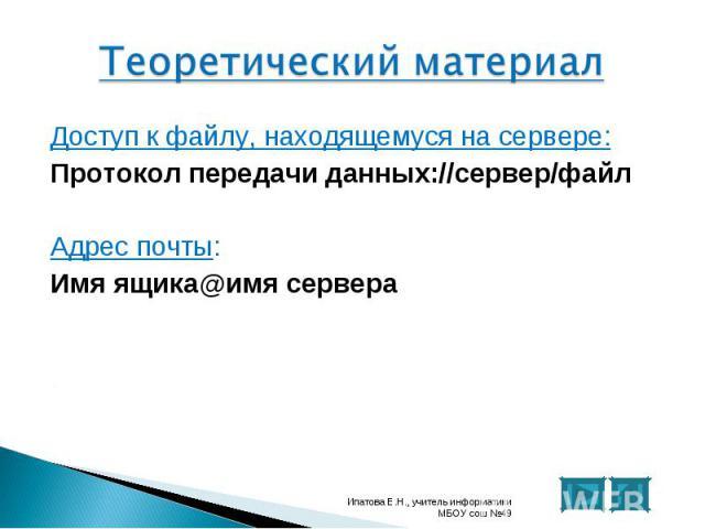 Доступ к файлу, находящемуся на сервере: Доступ к файлу, находящемуся на сервере: Протокол передачи данных://сервер/файл Адрес почты: Имя ящика@имя сервера