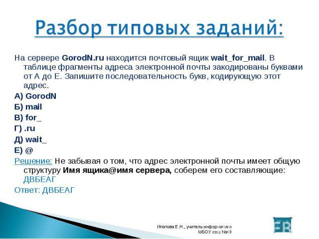 На сервере GorodN.ru находится почтовый ящик wait_for_mail. В таблице фрагменты адреса электронной почты закодированы буквами от А до Е. Запишите последовательность букв, кодирующую этот адрес. На сервере GorodN.ru находится почтовый ящик wait_for_m…