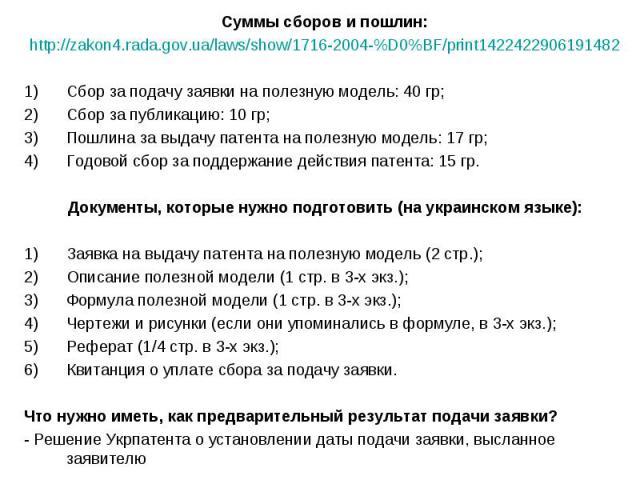 Суммы сборов и пошлин: Суммы сборов и пошлин: http://zakon4.rada.gov.ua/laws/show/1716-2004-%D0%BF/print1422422906191482 Сбор за подачу заявки на полезную модель: 40 гр; Сбор за публикацию: 10 гр; Пошлина за выдачу патента на полезную модель: 17 гр;…