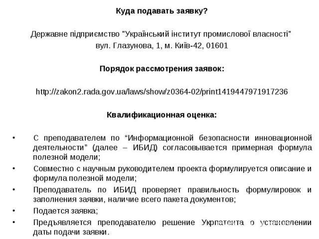 """Куда подавать заявку? Куда подавать заявку? Державне підприємство """"Український інститут промислової власності"""" вул. Глазунова, 1, м. Київ-42, 01601 Порядок рассмотрения заявок: http://zakon2.rada.gov.ua/laws/show/z0364-02/print141944797191…"""