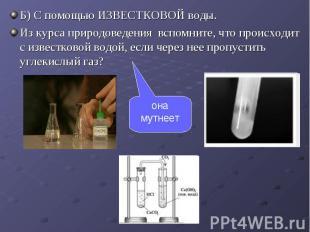 Б) С помощью ИЗВЕСТКОВОЙ воды. Б) С помощью ИЗВЕСТКОВОЙ воды. Из курса природове