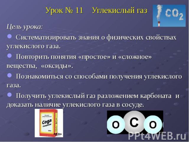 Урок № 11 Углекислый газ Цель урока: Систематизировать знания о физических свойствах углекислого газа. Повторить понятия «простое» и «сложное» вещества, «оксиды». Познакомиться со способами получения углекислого газа. Получить углекислый газ разложе…