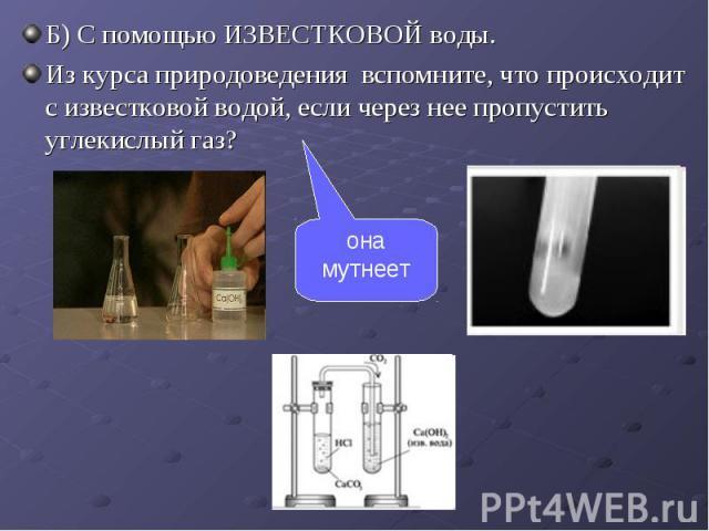 Б) С помощью ИЗВЕСТКОВОЙ воды. Б) С помощью ИЗВЕСТКОВОЙ воды. Из курса природоведения вспомните, что происходит с известковой водой, если через нее пропустить углекислый газ?