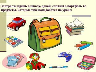 Завтра ты идешь в школу, давай сложим в портфель те предметы, которые тебе понад