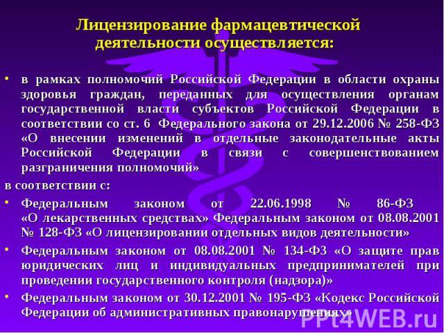 Лицензирование фармацевтической деятельности осуществляется: в рамках полномочий Российской Федерации в области охраны здоровья граждан, переданных для осуществления органам государственной власти субъектов Российской Федерации в соответствии со ст.…