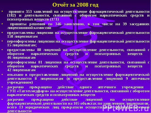 Отчёт за 2008 год принято 353 заявлений на осуществление фармацевтической деятельности (182) и деятельности, связанной с оборотом наркотических средств и психотропных веществ (171) приняты решения по 346 заявлению, в том числе на 39 заседаниях лицен…