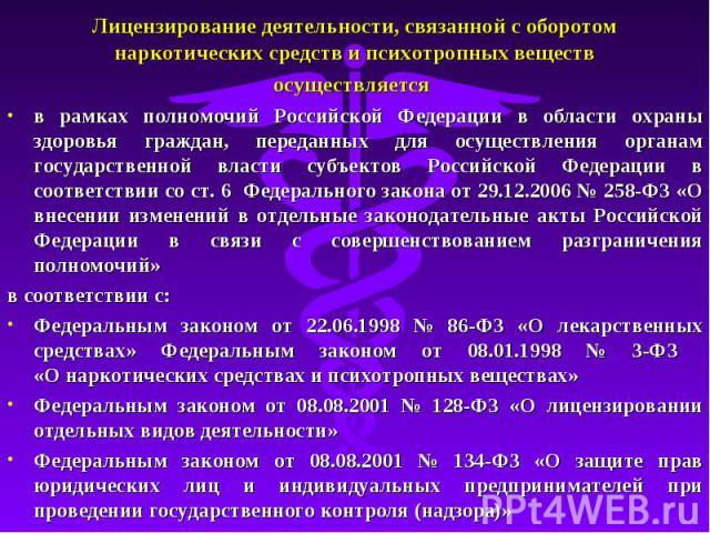 Лицензирование деятельности, связанной с оборотом наркотических средств и психотропных веществ осуществляется в рамках полномочий Российской Федерации в области охраны здоровья граждан, переданных для осуществления органам государственной власти суб…