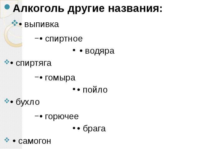 Алкоголь другие названия: Алкоголь другие названия: • выпивка • спиртное • водяра • спиртяга • гомыра • пойло • бухло • горючее • брага • самогон