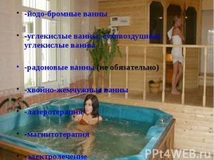 -йодо-бромные ванны -йодо-бромные ванны -углекислые ванны, суховоздушные углекис