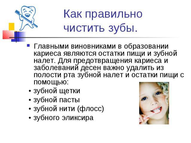 Как правильно чистить зубы. Главными виновниками в образовании кариеса являются остатки пищи и зубной налет. Для предотвращения кариеса и заболеваний десен важно удалить из полости рта зубной налет и остатки пищи с помощью: • зубной щетки • зубной п…