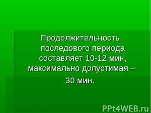 Продолжительность последового периода составляет 10-12 мин, максимально допустим