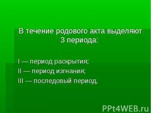 В течение родового акта выделяют 3 периода: I — период раскрытия; II — период из