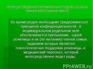 ПРИНЦИП ВЕДЕНИЯ НОРМАЛЬНЫХ РОДОВ (согласно приказа МОЗ Украины №620) Во время ро
