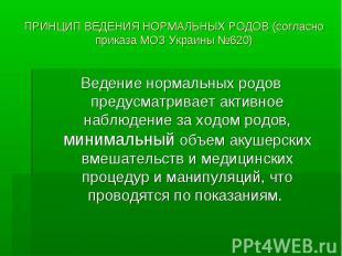 ПРИНЦИП ВЕДЕНИЯ НОРМАЛЬНЫХ РОДОВ (согласно приказа МОЗ Украины №620) Ведение нор